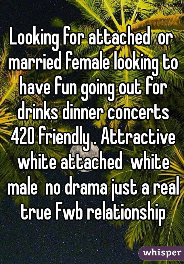 Looking for attached  or married female looking to have fun going out for drinks dinner concerts 420 friendly . Attractive white attached  white male  no drama just a real true Fwb relationship