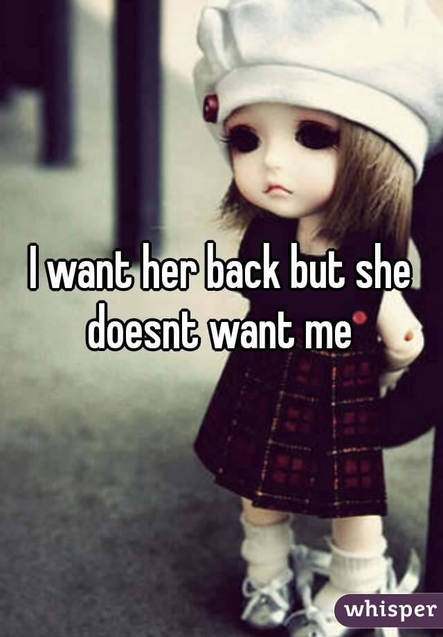 I want her back but she doesnt want me