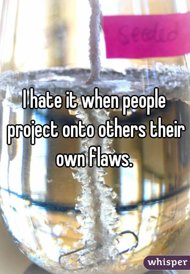 I hate it when people project onto others their own flaws.