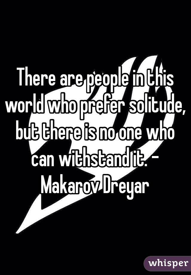 There are people in this world who prefer solitude, but there is no one who can withstand it. -Makarov Dreyar