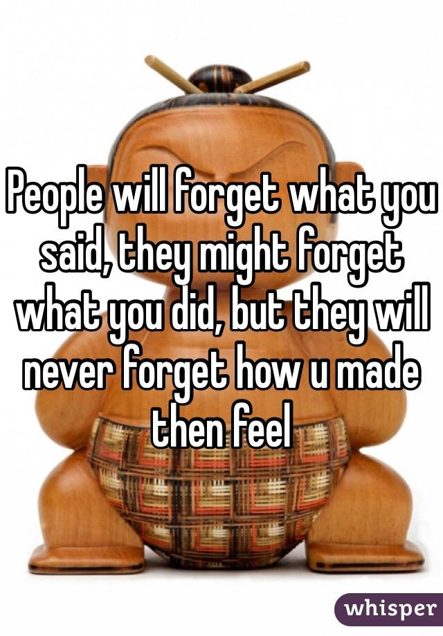People will forget what you said, they might forget what you did, but they will never forget how u made then feel