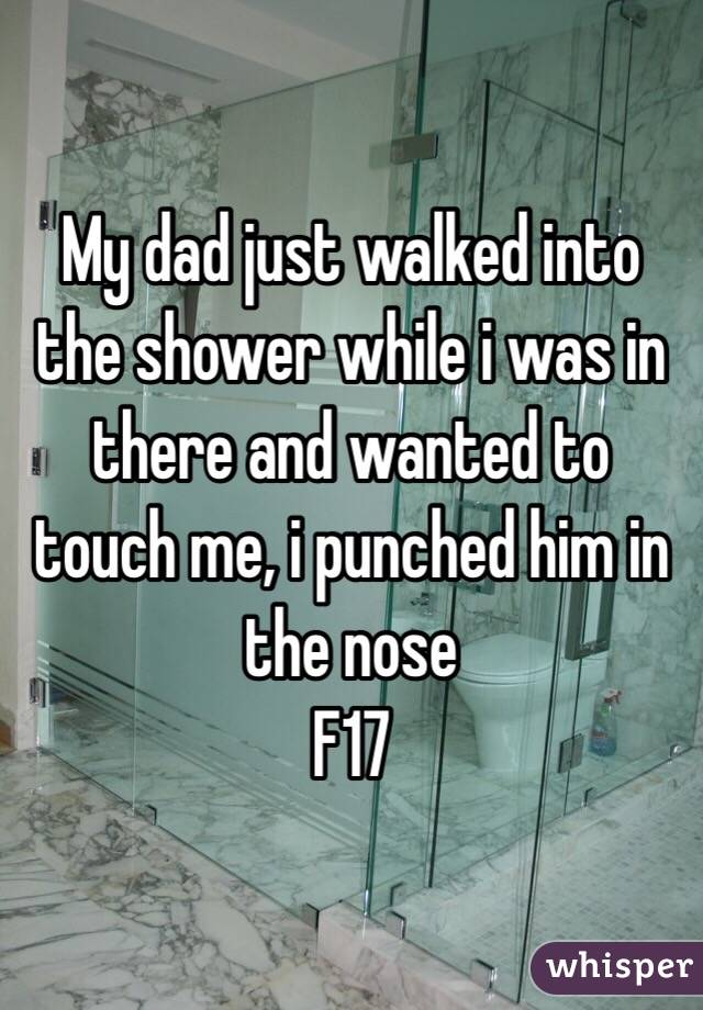 My dad just walked into the shower while i was in there and wanted to touch me, i punched him in the nose F17
