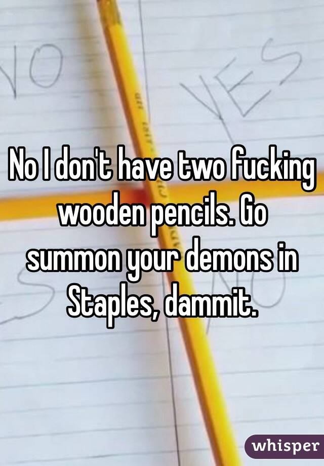 No I don't have two fucking wooden pencils. Go summon your demons in Staples, dammit.