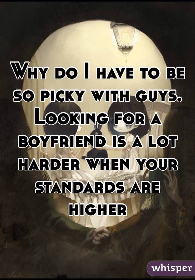 Why do I have to be so picky with guys. Looking for a boyfriend is a lot harder when your standards are higher
