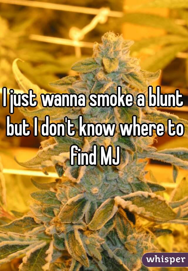 I just wanna smoke a blunt but I don't know where to find MJ