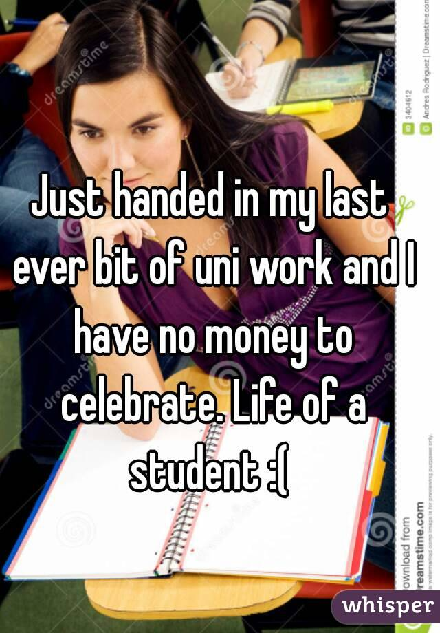 Just handed in my last ever bit of uni work and I have no money to celebrate. Life of a student :(