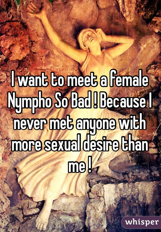 I want to meet a female Nympho So Bad ! Because I never met anyone with more sexual desire than me !