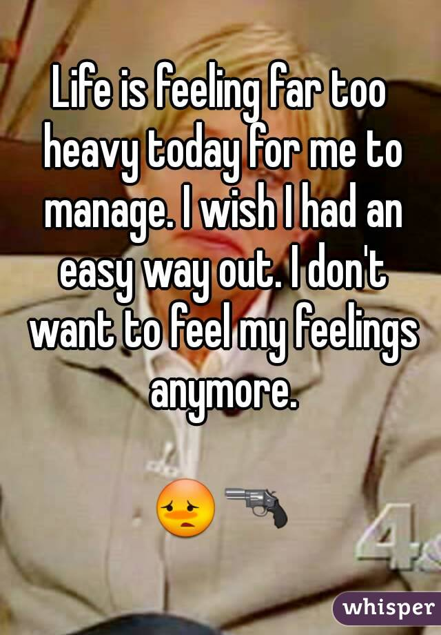 Life is feeling far too heavy today for me to manage. I wish I had an easy way out. I don't want to feel my feelings anymore.  😳🔫