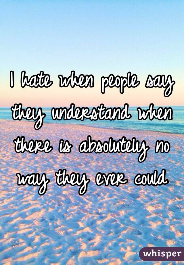 I hate when people say they understand when there is absolutely no way they ever could