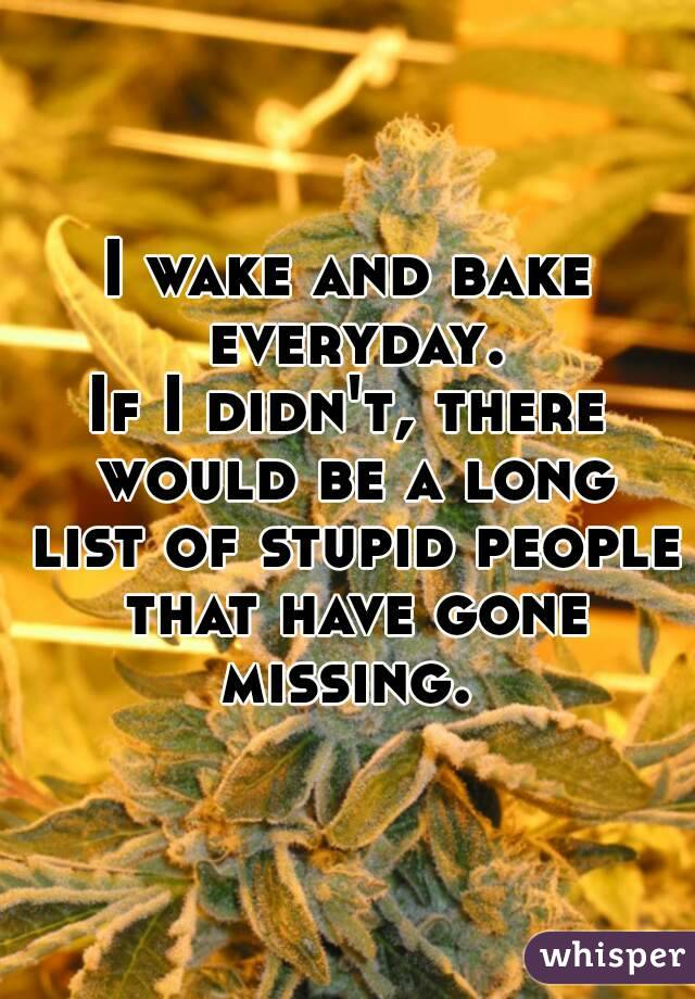 I wake and bake everyday. If I didn't, there would be a long list of stupid people that have gone missing.