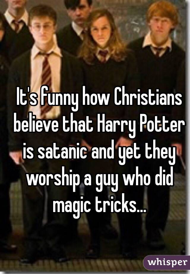 It's funny how Christians believe that Harry Potter is satanic and yet they worship a guy who did magic tricks...
