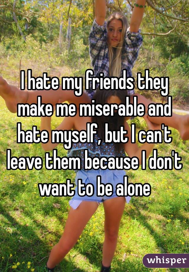 I hate my friends they make me miserable and hate myself, but I can't leave them because I don't want to be alone
