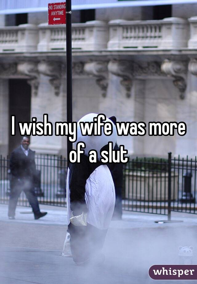 I wish my wife was more of a slut