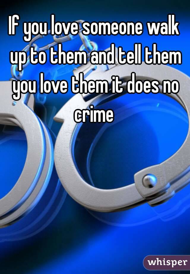 If you love someone walk up to them and tell them you love them it does no crime