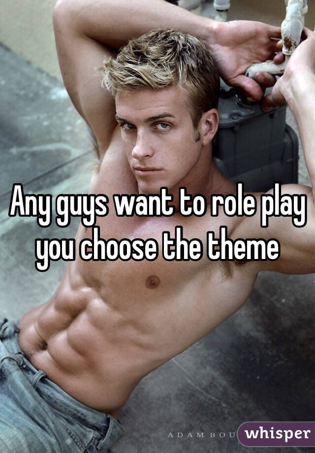 Any guys want to role play you choose the theme