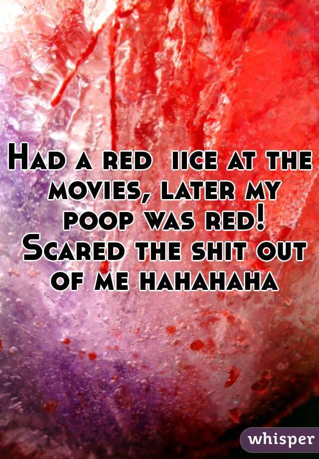 Had a red  iice at the movies, later my poop was red! Scared the shit out of me hahahaha