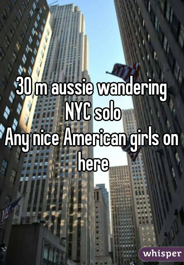 30 m aussie wandering NYC solo Any nice American girls on here