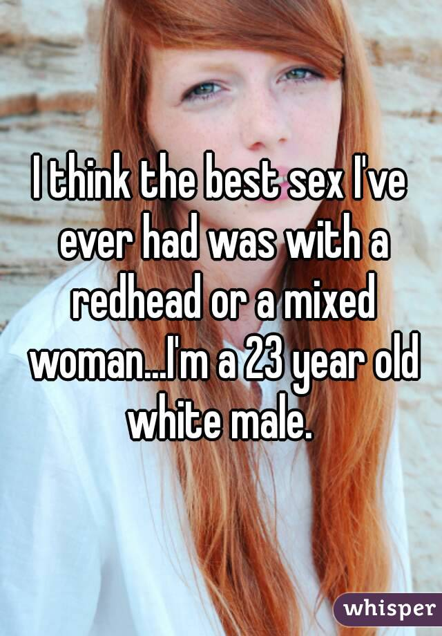 I think the best sex I've ever had was with a redhead or a mixed woman...I'm a 23 year old white male.