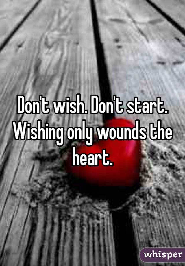 Don't wish. Don't start. Wishing only wounds the heart.