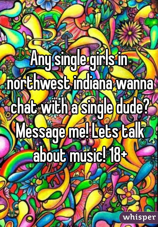 Any single girls in northwest indiana wanna chat with a single dude? Message me! Lets talk about music! 18+