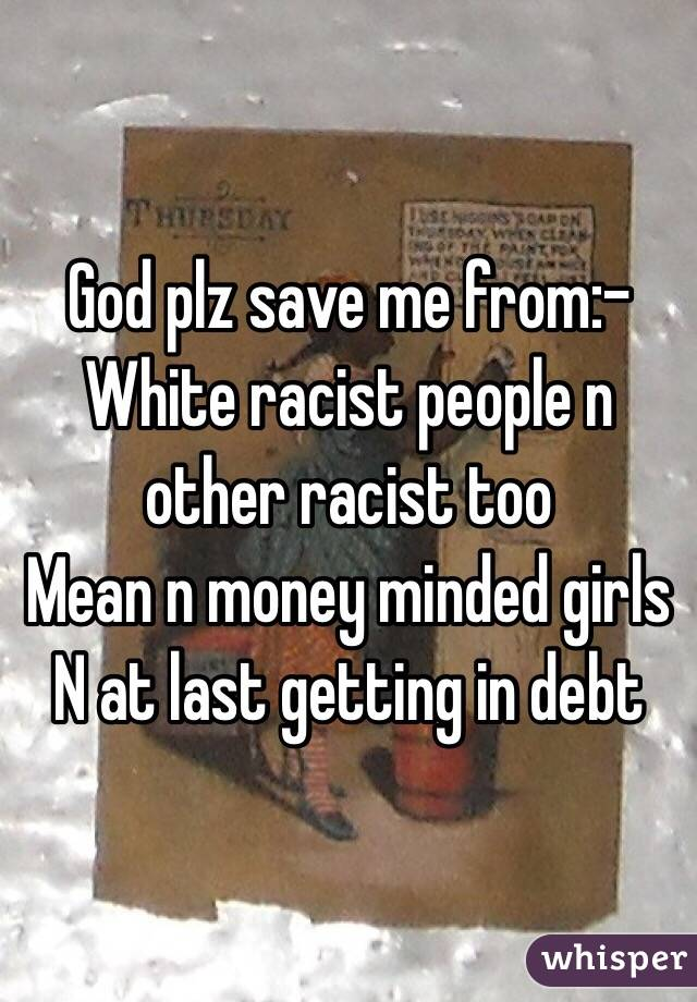 God plz save me from:- White racist people n other racist too Mean n money minded girls N at last getting in debt