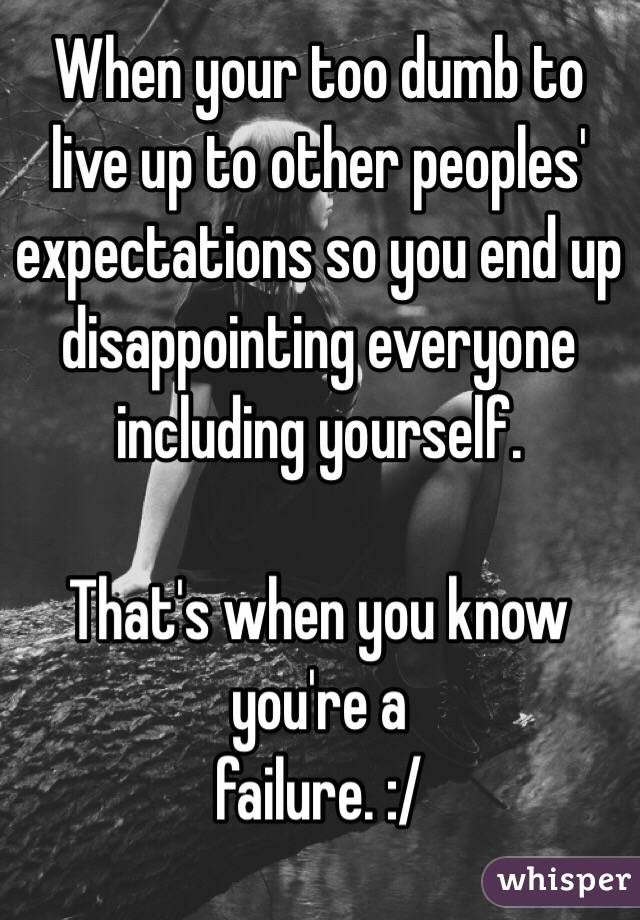 When your too dumb to live up to other peoples' expectations so you end up disappointing everyone including yourself.  That's when you know you're a  failure. :/