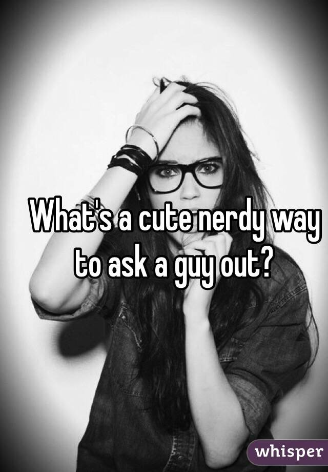 What's a cute nerdy way to ask a guy out?