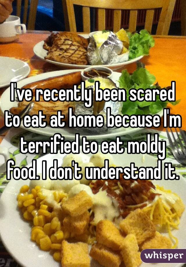 I've recently been scared to eat at home because I'm terrified to eat moldy food. I don't understand it.