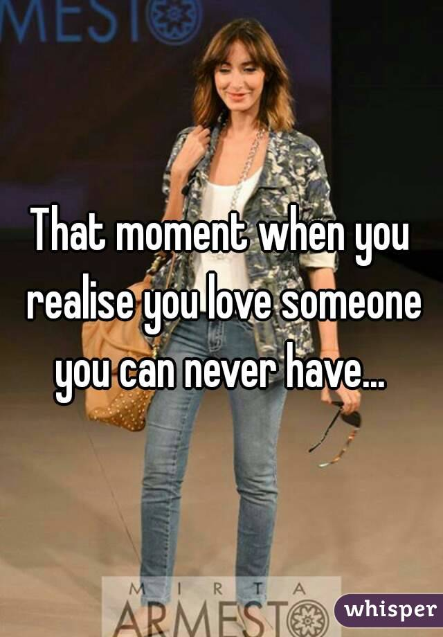 That moment when you realise you love someone you can never have...