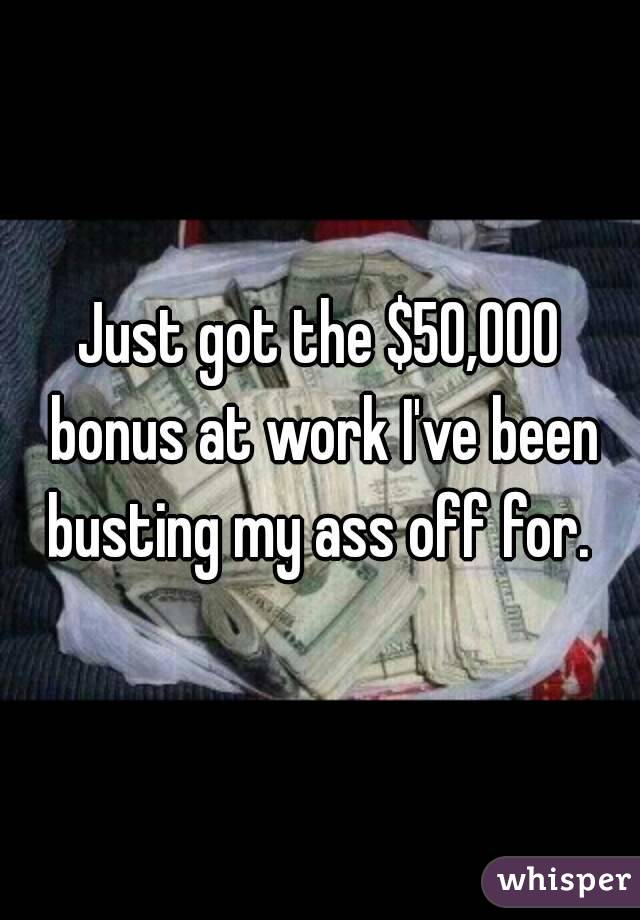 Just got the $50,000 bonus at work I've been busting my ass off for.