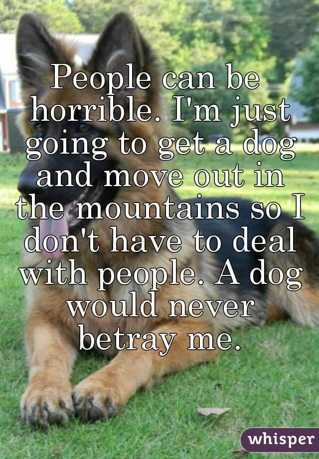 People can be horrible. I'm just going to get a dog and move out in the mountains so I don't have to deal with people. A dog would never betray me.