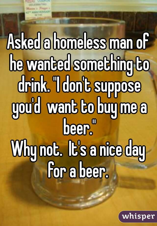 "Asked a homeless man of he wanted something to drink. ""I don't suppose you'd  want to buy me a beer."" Why not.  It's a nice day for a beer."