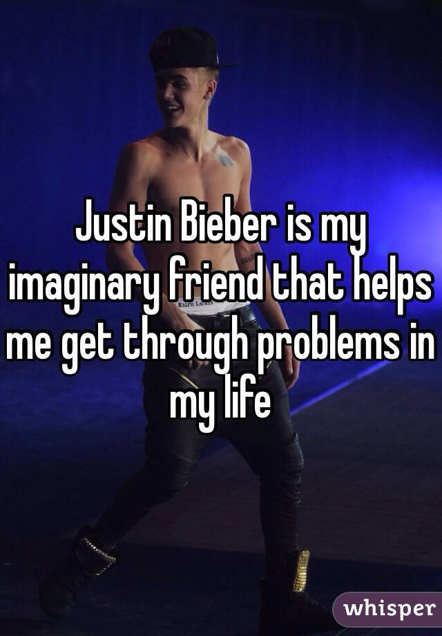 Justin Bieber is my imaginary friend that helps me get through problems in my life