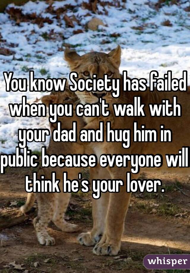 You know Society has failed when you can't walk with your dad and hug him in public because everyone will think he's your lover.