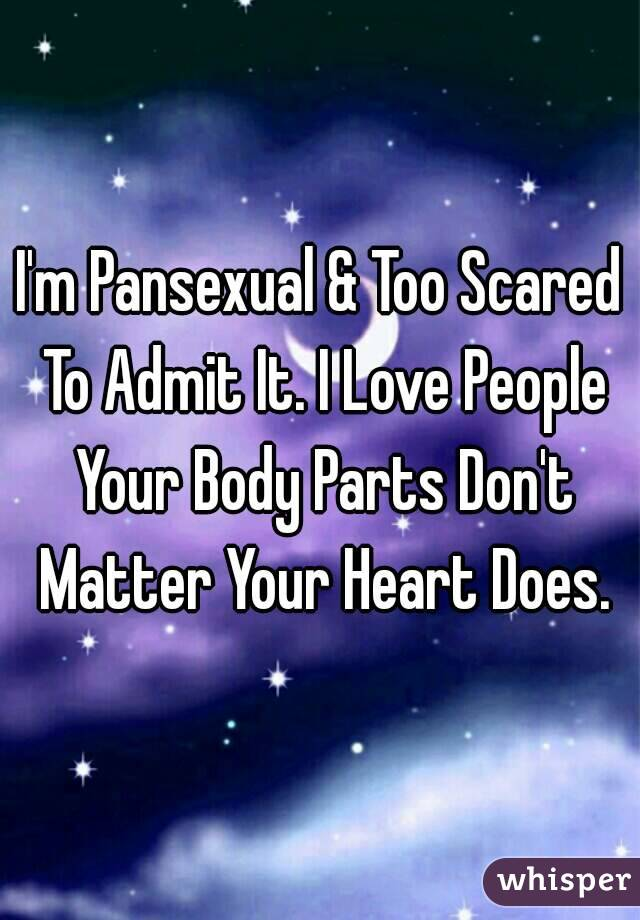 I'm Pansexual & Too Scared To Admit It. I Love People Your Body Parts Don't Matter Your Heart Does.