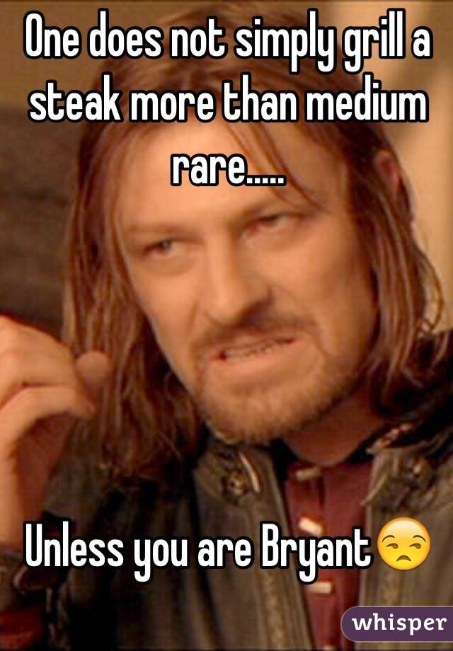 One does not simply grill a steak more than medium rare.....      Unless you are Bryant😒