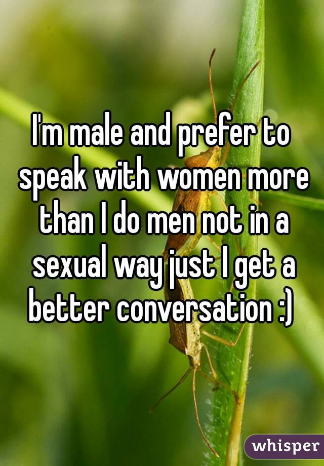 I'm male and prefer to speak with women more than I do men not in a sexual way just I get a better conversation :)