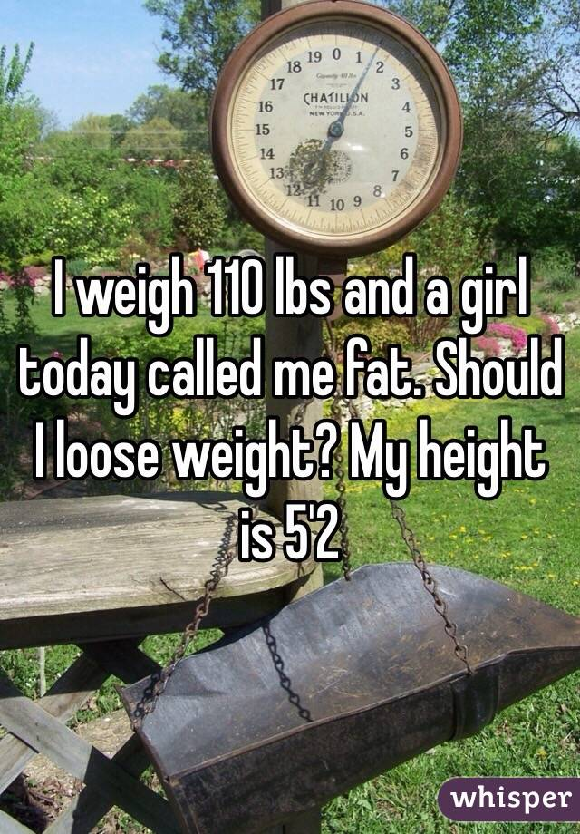I weigh 110 lbs and a girl today called me fat. Should I loose weight? My height is 5'2