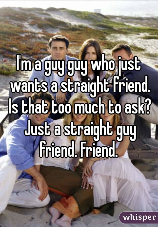 I'm a guy guy who just wants a straight friend. Is that too much to ask? Just a straight guy friend. Friend.