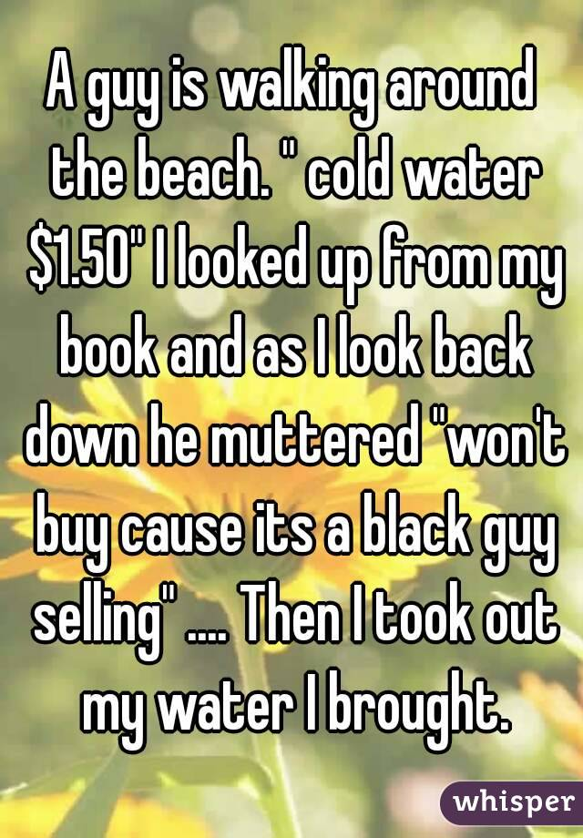 """A guy is walking around the beach. """" cold water $1.50"""" I looked up from my book and as I look back down he muttered """"won't buy cause its a black guy selling"""" .... Then I took out my water I brought."""