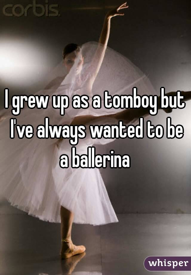 I grew up as a tomboy but I've always wanted to be a ballerina