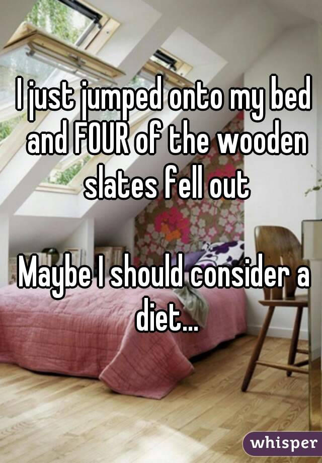 I just jumped onto my bed and FOUR of the wooden slates fell out  Maybe I should consider a diet...