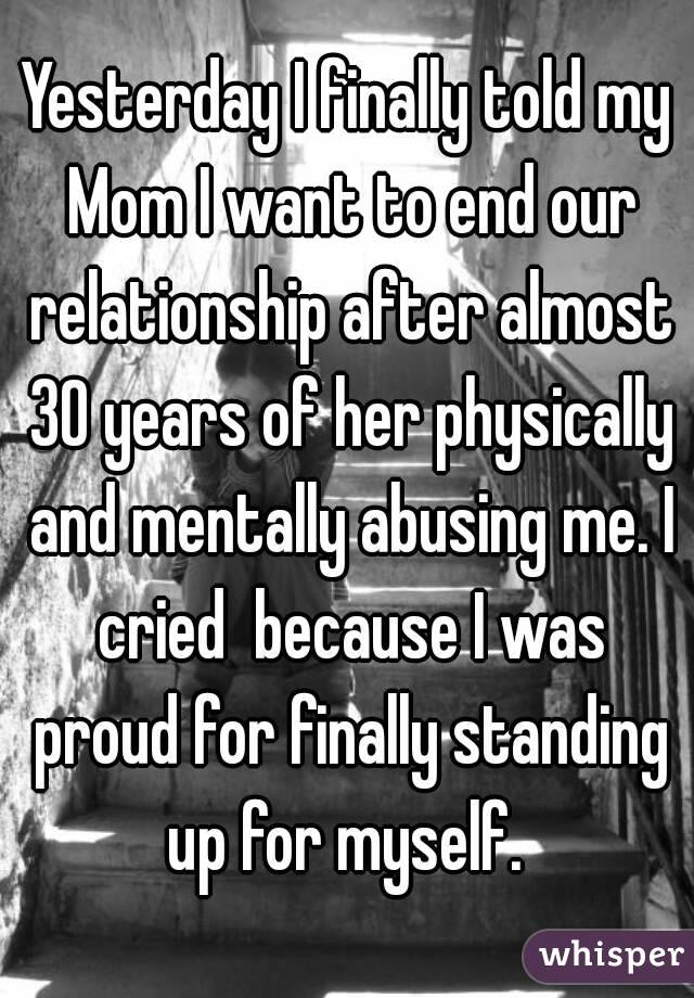 Yesterday I finally told my Mom I want to end our relationship after almost 30 years of her physically and mentally abusing me. I cried  because I was proud for finally standing up for myself.