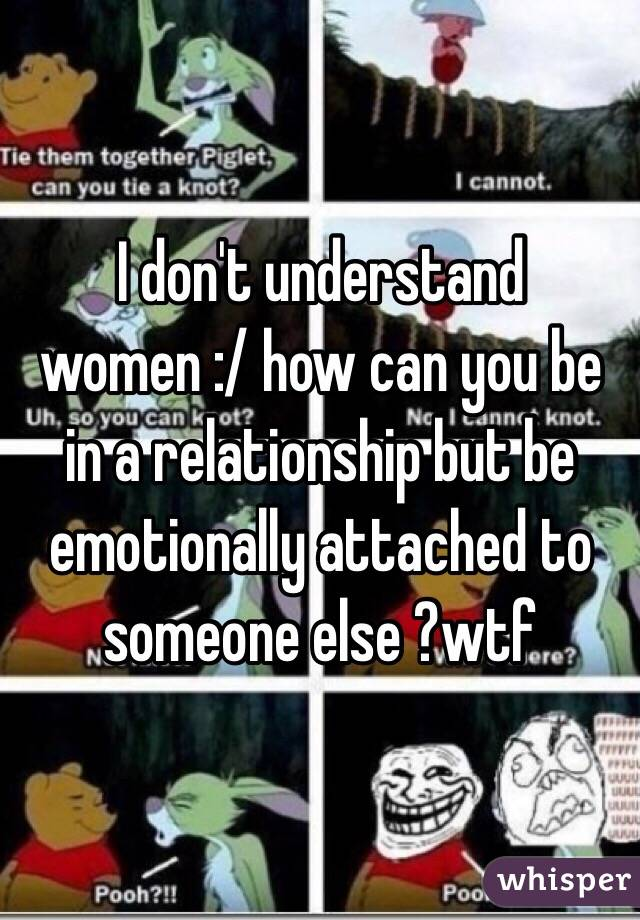 I don't understand women :/ how can you be in a relationship but be emotionally attached to someone else ?wtf