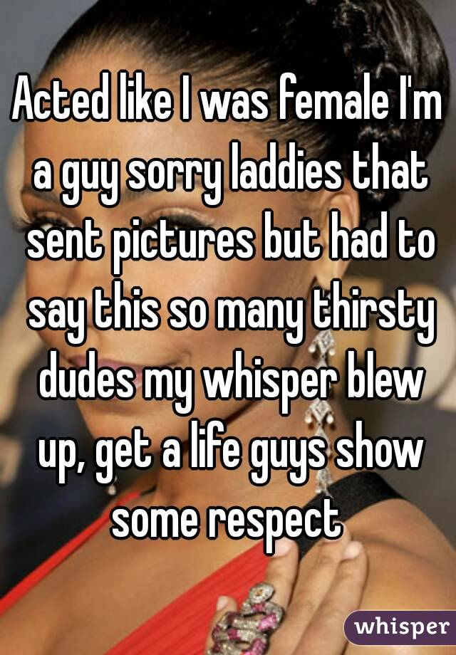 Acted like I was female I'm a guy sorry laddies that sent pictures but had to say this so many thirsty dudes my whisper blew up, get a life guys show some respect