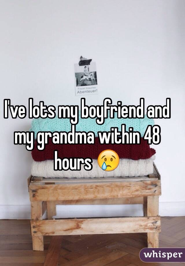 I've lots my boyfriend and my grandma within 48 hours 😢