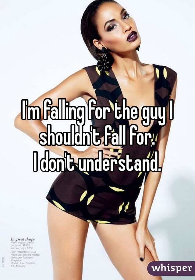 I'm falling for the guy I shouldn't fall for. I don't understand.