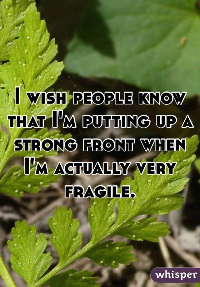 I wish people know that I'm putting up a strong front when I'm actually very fragile.