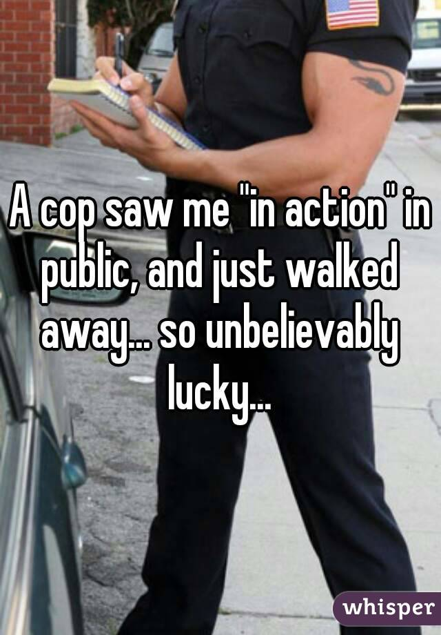 "A cop saw me ""in action"" in public, and just walked away... so unbelievably lucky..."