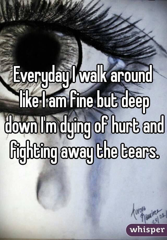 Everyday I walk around like I am fine but deep down I'm dying of hurt and fighting away the tears.